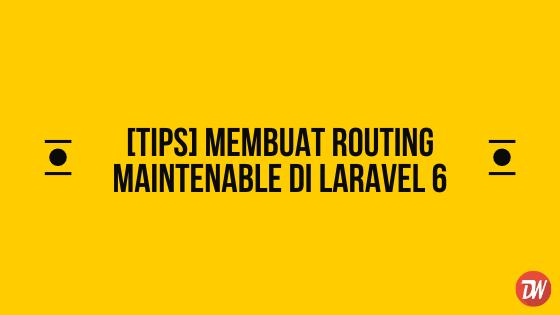[TIPS] Membuat Routing Maintenable di Laravel 6